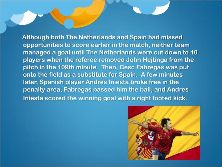 Although both The Netherlands and Spain had missed opportunities to score earlier in the match, neither team managed a goal until The Netherlands were cut down to 10 players when the referee removed John