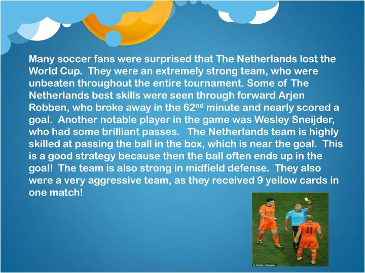 Many soccer fans were surprised that The Netherlands lost the World Cup. They were an extremely strong team, who were unbeaten throughout the entire tournament. Some of The Netherlands best skills were seen through forward