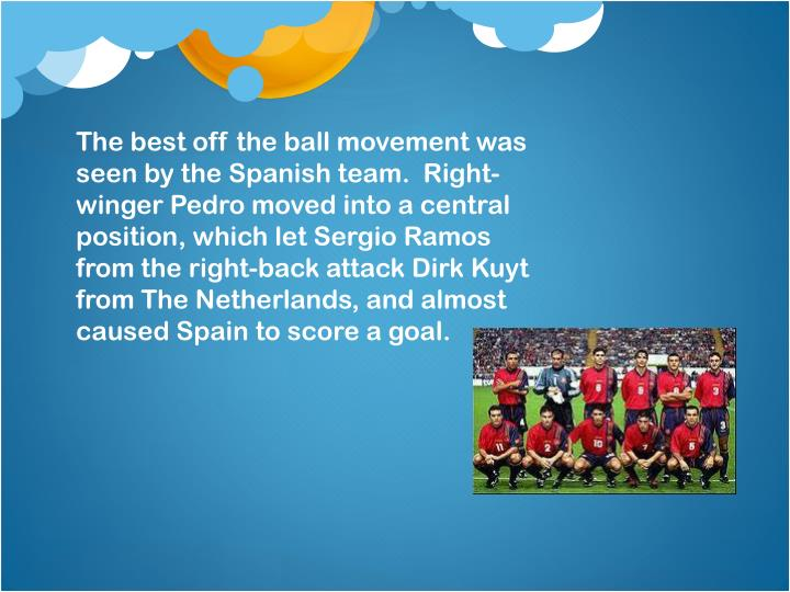 The best off the ball movement was seen by the Spanish team. Right-winger Pedro moved into a central position, which let Sergio Ramos from the right-back attack Dirk