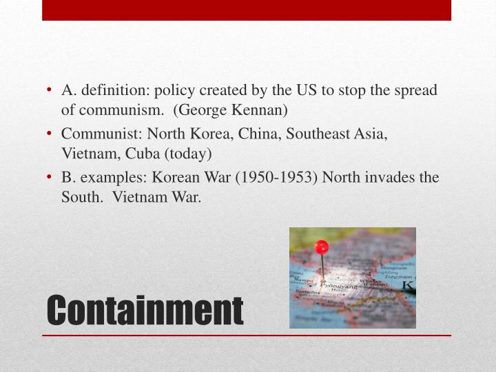 A. definition: policy created by the US to stop the spread of communism.  (George Kennan)