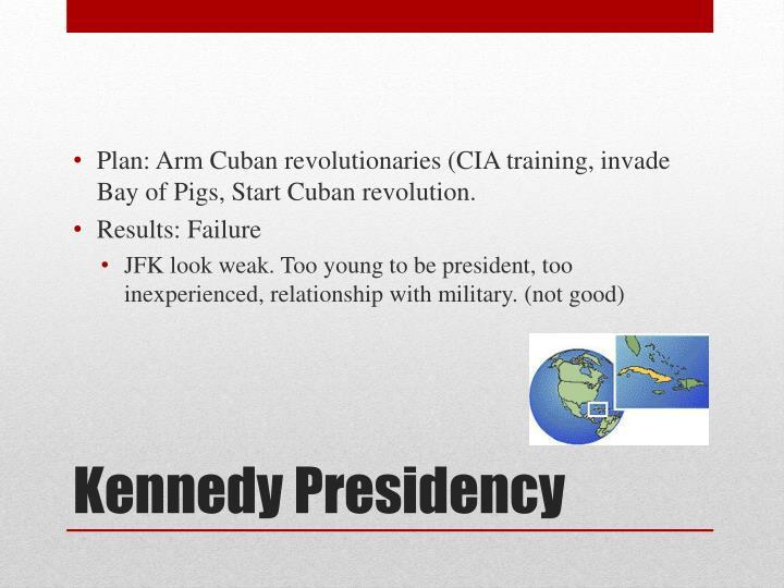 Plan: Arm Cuban revolutionaries (CIA training, invade Bay of Pigs, Start Cuban revolution.