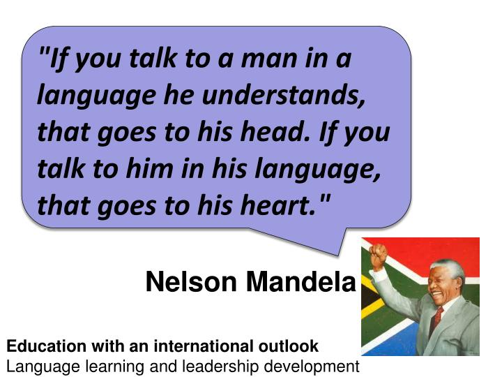 """If you talk to a man in a language he understands, that goes to his head. If you talk to him in his language, that goes to his heart."""