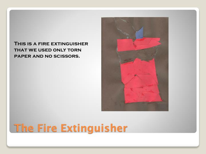 This is a fire extinguisher that we used only torn paper and no scissors.