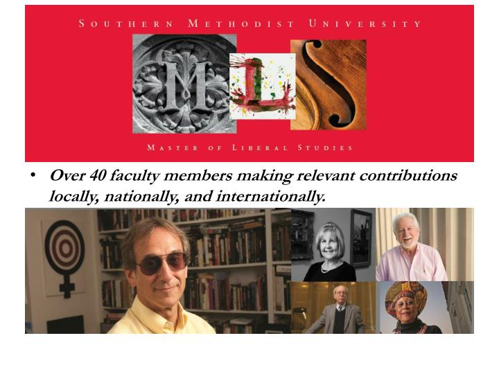 Over 40 faculty members making relevant contributions locally, nationally, and internationally.