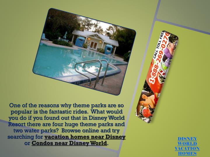 One of the reasons why theme parks are so popular is the fantastic rides.  What would you do if you found out that in Disney World Resort there are four huge theme parks and two water parks?  Browse online and try searching for