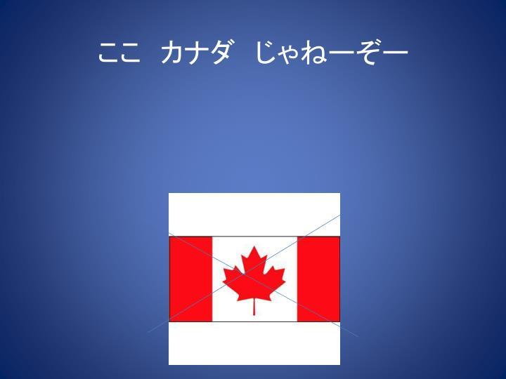 ここ カナダ じゃねーぞー