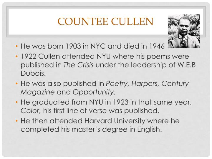 countee cullen Countee cullen was possibly born on may 30,[1] although due to conflicting accounts of his early life, a general application of the year of his birth as 1903 is reasonable[2] he was either born in new york.