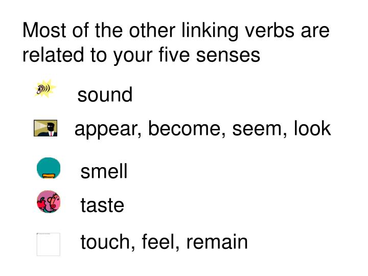 Most of the other linking verbs are related to your five senses