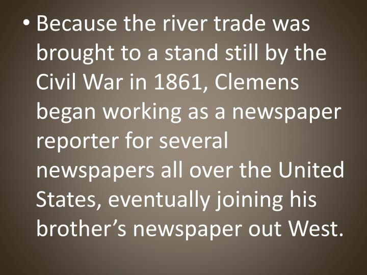 Because the river trade was brought to a stand still by the Civil War in 1861, Clemens began working as a newspaper reporter for several newspapers all over the United
