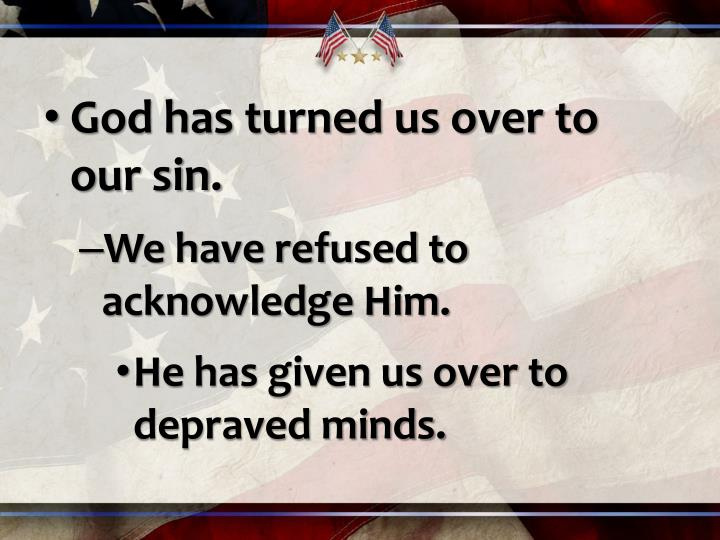 God has turned us over to our sin.