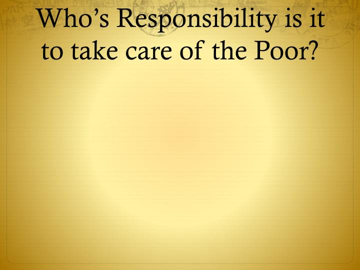 Who's Responsibility is it to take care of the Poor?