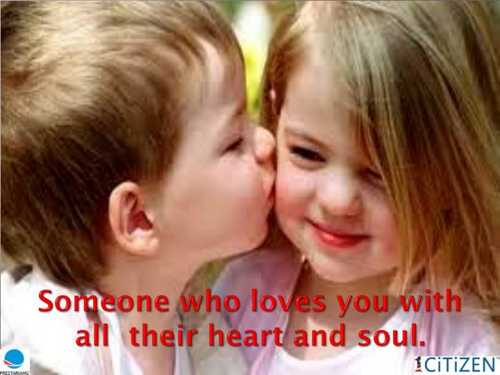 Someone who loves you with all  their heart and soul.
