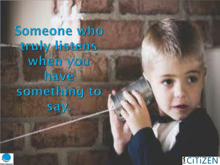 Someone who truly listens when you  have something to say.