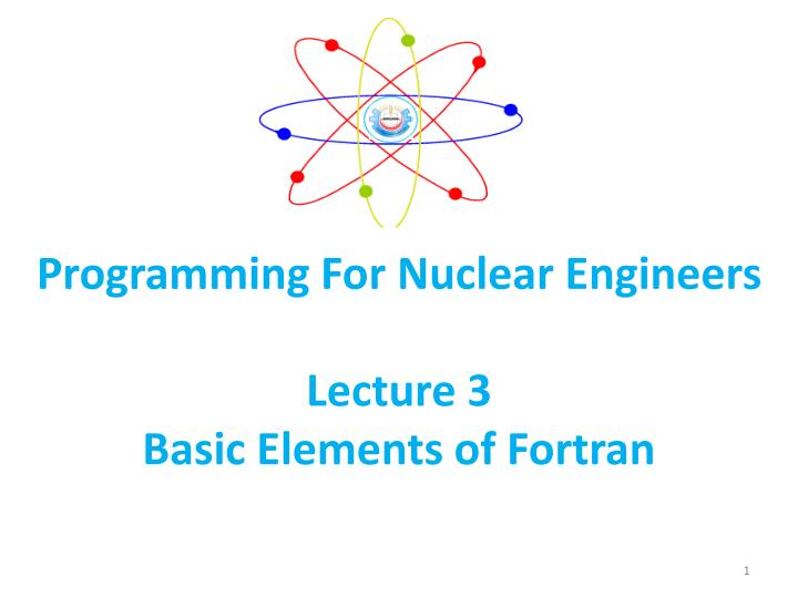 programming for nuclear engineers lecture 3 basic elements of fortran n.