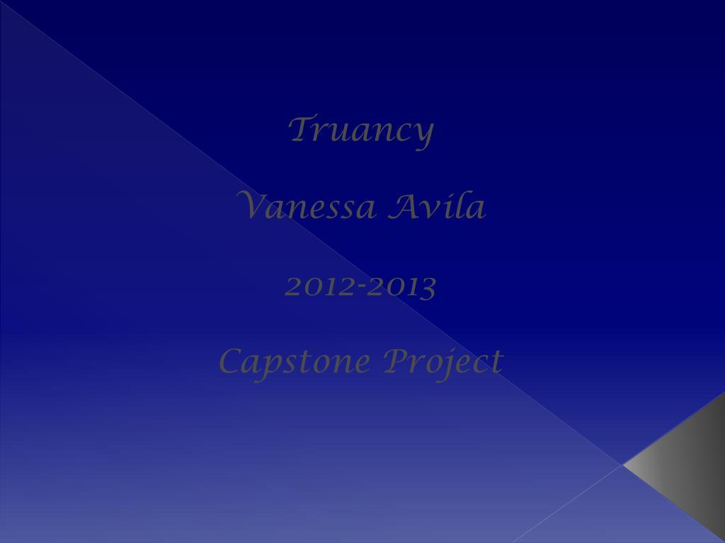 ppt truancy vanessa avila 2012 2013 capstone project powerpoint