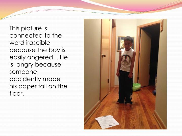 This picture is connected to the word irascible because the boy is easily angered  . He is  angry because someone accidently made his paper fall on the floor.