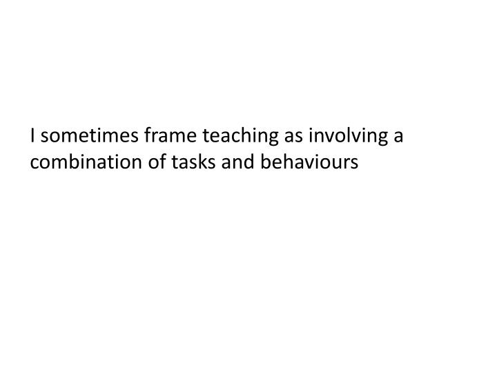 I sometimes frame teaching as involving a combination of tasks and behaviours