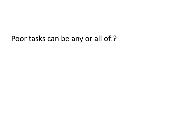 Poor tasks can be any or all of:?