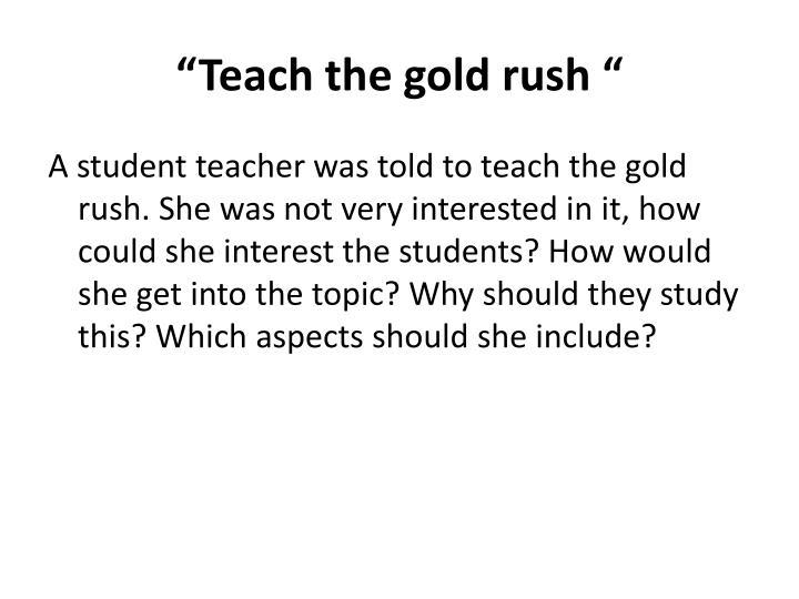 """""""Teach the gold rush """""""