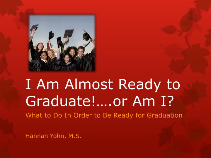 I am almost ready to graduate or am i