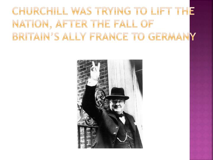 Churchill was trying to lift the nation, after the fall of Britain's Ally France to Germany