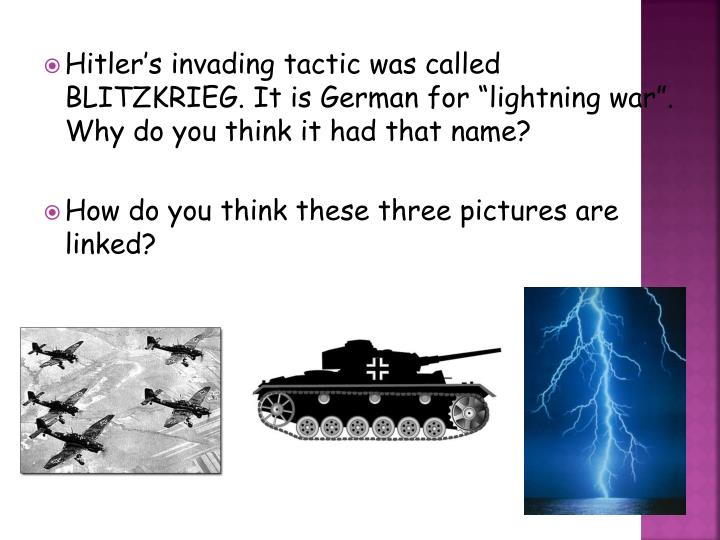 "Hitler's invading tactic was called BLITZKRIEG. It is German for ""lightning war"". Why do you t..."