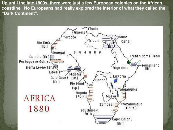 """Up until the late 1800s, there were just a few European colonies on the African coastline.  No Europeans had really explored the interior of what they called the """"Dark Continent""""."""