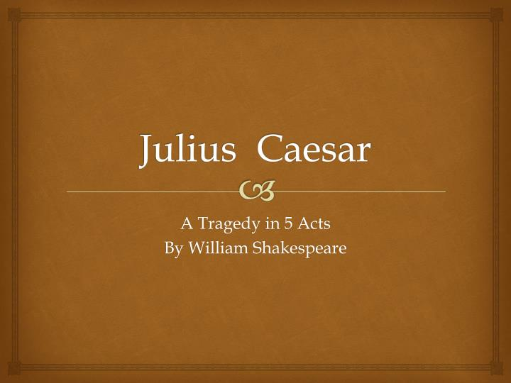 an analysis of the characteristics of a tragic hero in julius caesar a play by william shakespeare Start studying the tragedy of julius caesar part of the play after the turning point where the tragic choice of the tragic hero leads william shakespeare.