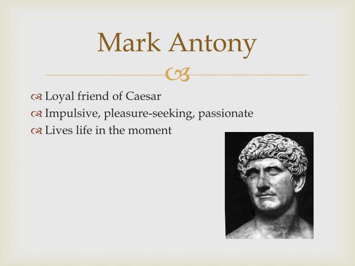 a character analysis of mark antony in the play the tragedy of julius caesar Antony antony - a friend of caesar antony claims allegiance to brutus and the conspirators after caesar's death in order to save his own life later, however, when speaking a funeral oration over.
