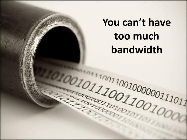 You can't have too much bandwidth