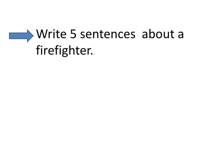 Write 5 sentences  about a firefighter.