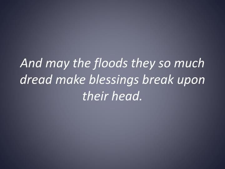 And may the floods they so much dread make blessings break upon their head.