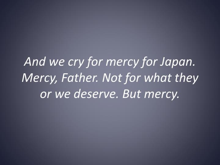 And we cry for mercy for Japan. Mercy, Father. Not for what they or we deserve. But mercy.