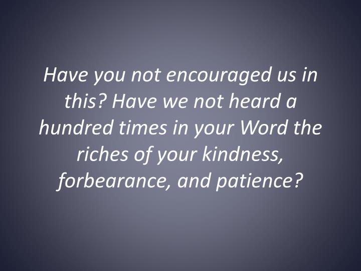 Have you not encouraged us in this?Have we not heard a hundred times in your Word the riches of your kindness, forbearance, and patience?