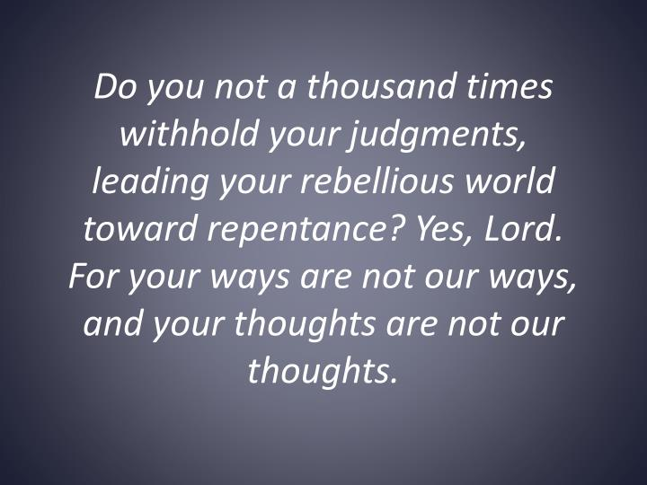 Do you not a thousand times withhold your judgments, leading your rebellious world toward repentance? Yes, Lord. For your ways are not our ways, and your thoughts are not our thoughts.
