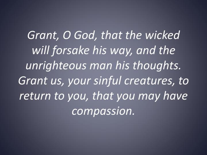 Grant, O God, that the wicked will forsake his way, and the unrighteous man his thoughts. Grant us, your sinful creatures, to return to you, that you may have compassion.