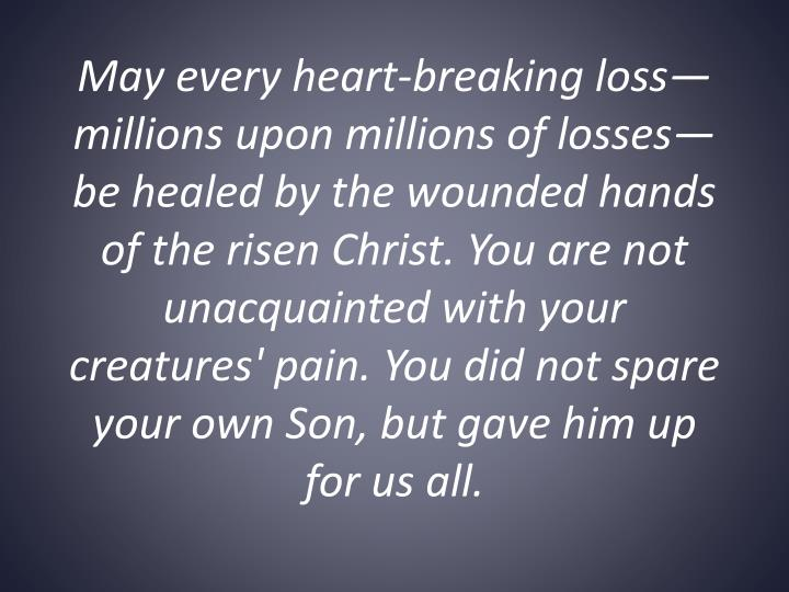 May every heart-breaking loss—millions upon millions of losses—be healed by the wounded hands of the risen Christ. You are not unacquainted with your creatures' pain. You did not spare your own Son, but gave him up for us all.