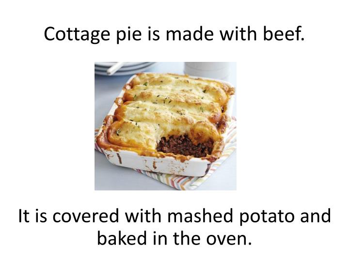 Cottage pie is made with beef.
