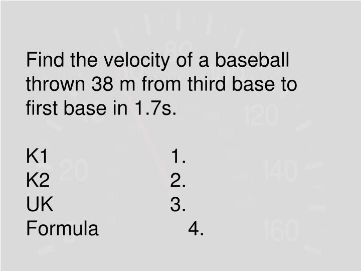 Find the velocity of a baseball thrown 38 m from third base to first base in 1.7s.
