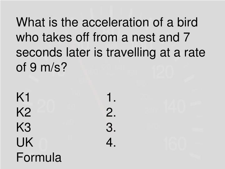 What is the acceleration of a bird who takes off from a nest and 7 seconds later is travelling at a rate of 9 m/s?