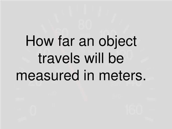 How far an object travels will be measured in meters.