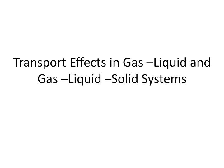 Transport effects in gas liquid and gas liquid solid systems