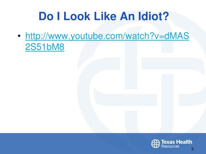Do i look like an idiot
