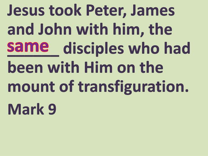 Jesus took Peter, James and John with him, the ______ disciples who had been with Him on the mount o...