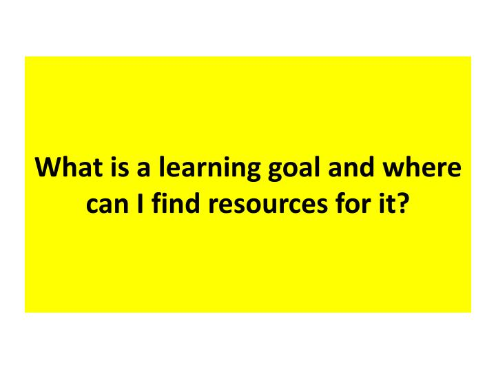What is a learning goal and where can I find resources for it?