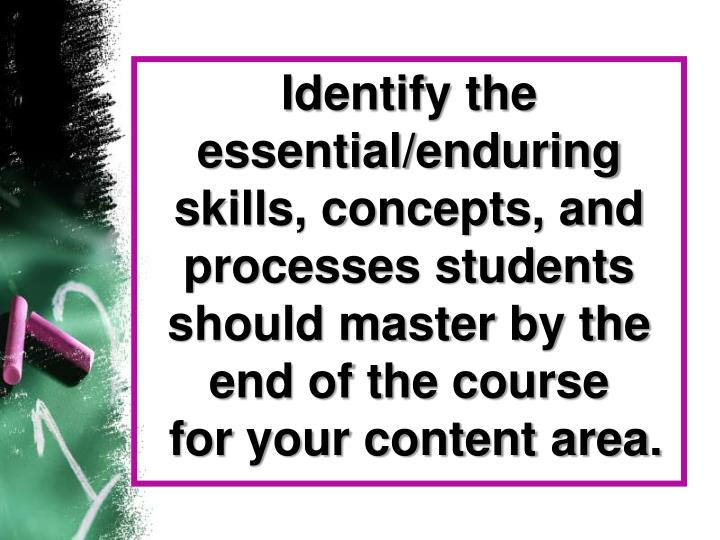 Identify the essential/enduring skills, concepts, and processes students should master by the end of the course