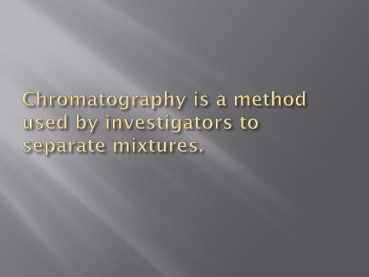 Chromatography is a method used by investigators to separate mixtures.