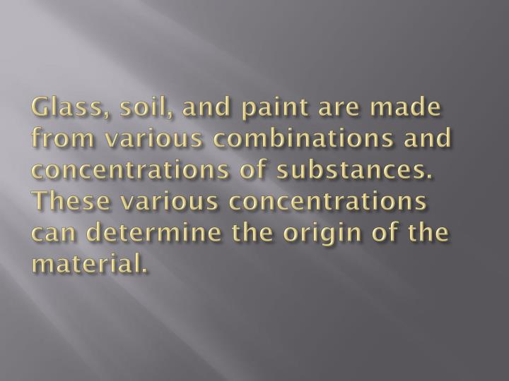 Glass, soil, and paint are made from various combinations and concentrations of substances.  These various concentrations can determine the origin of the material.