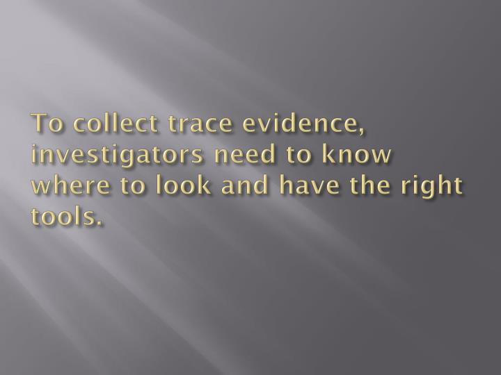 To collect trace evidence investigators need to know where to look and have the right tools