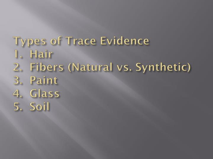 Types of trace evidence 1 hair 2 fibers natural vs synthetic 3 paint 4 glass 5 soil